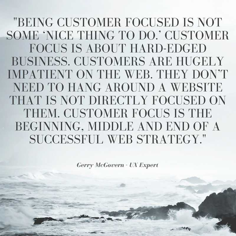 "quote from gerry mcgovern, ux expert - ""Being customer focused is not some 'nice thing to do.' customer focus is about hard-edged business. Customers are hubely impatient on the web. They don't need to hang around a website that is not directly focused on them. Customer focus is the beginning, middle, and end of a successful web strategy."""