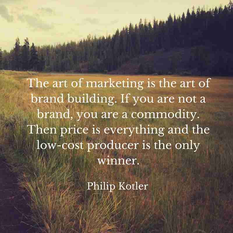 "Quote from Philip Kotler transposed over a meadow: ""The aret of marketing is the art of brand building. If you are not a brand, you are a commodity. Then price is everything and the low-cost producer is the only winner."""
